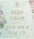 KEEP CALM AND give me a hug <3 - Personalised Poster large
