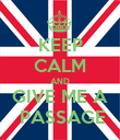KEEP CALM AND GIVE ME A  PASSAGE - Personalised Poster large