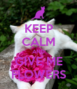 KEEP CALM AND GIVE ME FLOWERS - Personalised Poster large