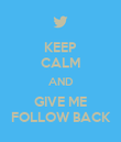 KEEP CALM AND GIVE ME FOLLOW BACK - Personalised Poster large