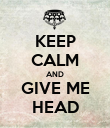 KEEP CALM AND GIVE ME HEAD - Personalised Poster large