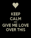KEEP CALM AND GIVE ME LOVE OVER THIS - Personalised Poster large