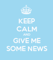KEEP CALM AND GIVE ME SOME NEWS - Personalised Poster large