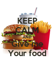 KEEP CALM AND Give me Your food - Personalised Poster large