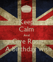 Keep Calm And   Give Rosie    A birthday wish - Personalised Poster large