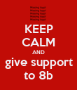 KEEP CALM AND give support to 8b - Personalised Poster large