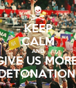 KEEP CALM AND GIVE US MORE  DETONATION! - Personalised Poster small