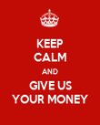 KEEP CALM AND GIVE US YOUR MONEY - Personalised Poster large