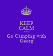 KEEP CALM AND Go Camping with Georg - Personalised Poster large