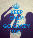 KEEP CALM AND GO CRAZY VIC! - Personalised Poster large