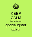 KEEP CALM And go do your goddaughter cake  - Personalised Poster large