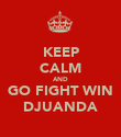 KEEP CALM AND GO FIGHT WIN DJUANDA - Personalised Poster large