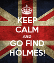 KEEP CALM AND GO FIND HOLMES! - Personalised Poster large