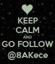 KEEP CALM AND GO FOLLOW @8AKece - Personalised Poster large