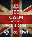 KEEP CALM AND GO  FOLLOW @_ika_tiwi - Personalised Poster large