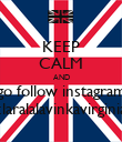 KEEP CALM AND go follow instagram claralalavinkavirginia - Personalised Poster large