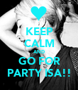 KEEP CALM AND GO FOR PARTY ISA!! - Personalised Poster large