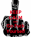 KEEP CALM AND Go Fuck Yourself - Personalised Poster large