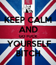 KEEP CALM AND GO FUCK  YOURSELF BITCH - Personalised Poster large