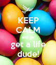 KEEP CALM and go get a life dude! - Personalised Poster large
