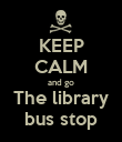 KEEP CALM and go The library bus stop - Personalised Poster large