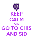 KEEP CALM AND GO TO CHIS AND SID - Personalised Poster large