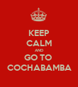 KEEP CALM AND GO TO  COCHABAMBA - Personalised Poster large