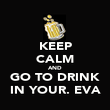 KEEP CALM AND GO TO DRINK IN YOUR. EVA - Personalised Poster large