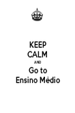 KEEP CALM AND Go to Ensino Médio - Personalised Poster large