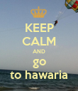 KEEP CALM AND go to hawaria - Personalised Poster large