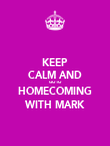 KEEP CALM AND GO TO HOMECOMING WITH MARK - Personalised Poster large