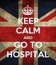 KEEP CALM AND GO TO HOSPITAL - Personalised Poster large