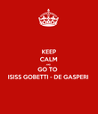 KEEP CALM AND GO TO  ISISS GOBETTI - DE GASPERI - Personalised Poster large