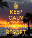 KEEP CALM AND GO TO LAI NANI RESORT - Personalised Poster large