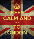 KEEP CALM AND GO  TO LONDON . - Personalised Poster large