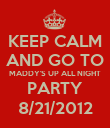 KEEP CALM AND GO TO MADDY'S UP ALL NIGHT PARTY 8/21/2012 - Personalised Poster large