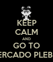 KEEP CALM AND GO TO MERCADO PLEBEU - Personalised Poster large