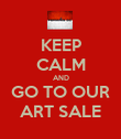 KEEP CALM AND GO TO OUR ART SALE - Personalised Poster large