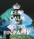 KEEP CALM AND GO TO  PIN PARTY - Personalised Poster large