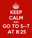KEEP CALM AND GO TO S--T  AT 8:25 - Personalised Poster large