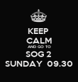 KEEP  CALM AND GO TO SOG 2  SUNDAY  09.30 - Personalised Poster large