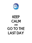 KEEP CALM AND GO TO THE LAST DAY - Personalised Poster large