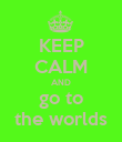 KEEP CALM AND go to the worlds - Personalised Poster large