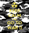 KEEP CALM AND GO TO WAR 11 - Personalised Poster large