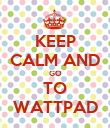 KEEP CALM AND GO TO WATTPAD - Personalised Poster large