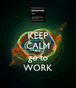 KEEP CALM AND go to WORK - Personalised Poster large