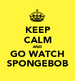 KEEP CALM AND GO WATCH SPONGEBOB - Personalised Poster large