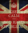 KEEP CALM AND GOD HATES REPUBLICANS - Personalised Poster large
