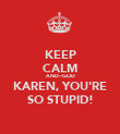 KEEP CALM AND---GOD KAREN, YOU'RE SO STUPID! - Personalised Poster large