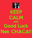 KEEP CALM AND Good Luck Nek CHACA!! - Personalised Poster large